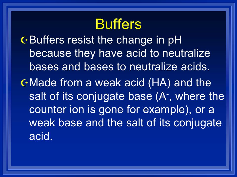 Buffers Buffers resist the change in pH because they have acid to neutralize bases and bases to neutralize acids.