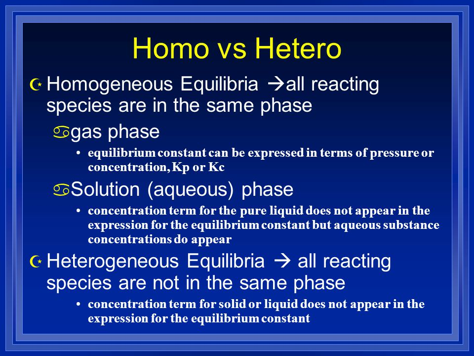 Homo vs Hetero Homogeneous Equilibria all reacting species are in the same phase. gas phase.