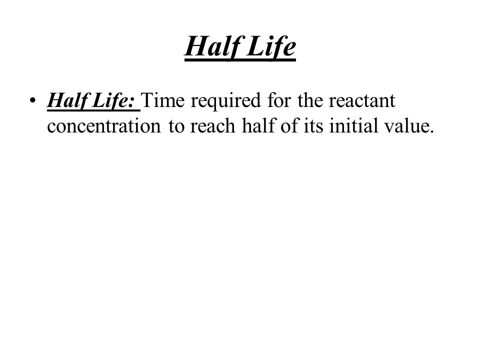 Half Life Half Life: Time required for the reactant concentration to reach half of its initial value.