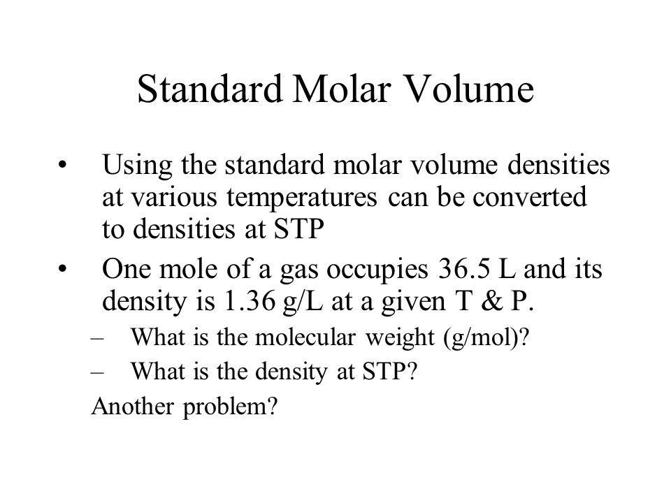 Standard Molar Volume Using the standard molar volume densities at various temperatures can be converted to densities at STP.