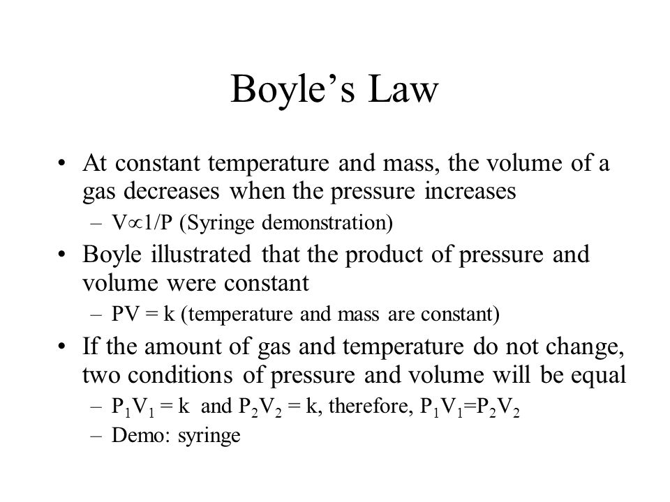 Boyle's Law At constant temperature and mass, the volume of a gas decreases when the pressure increases.