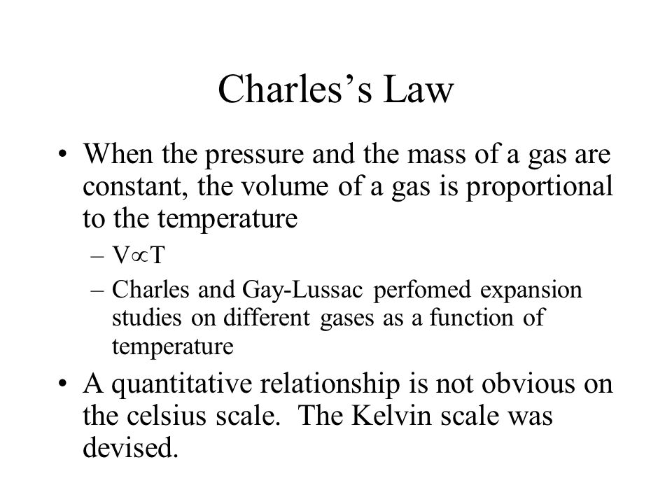 Charles's Law When the pressure and the mass of a gas are constant, the volume of a gas is proportional to the temperature.