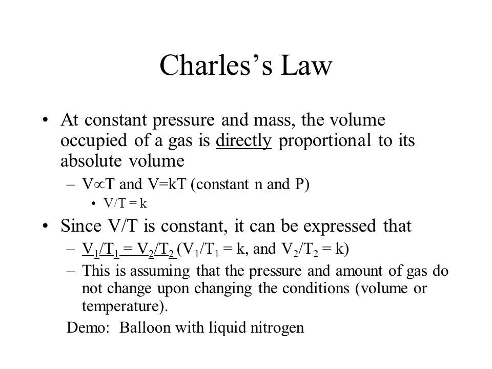Charles's Law At constant pressure and mass, the volume occupied of a gas is directly proportional to its absolute volume.