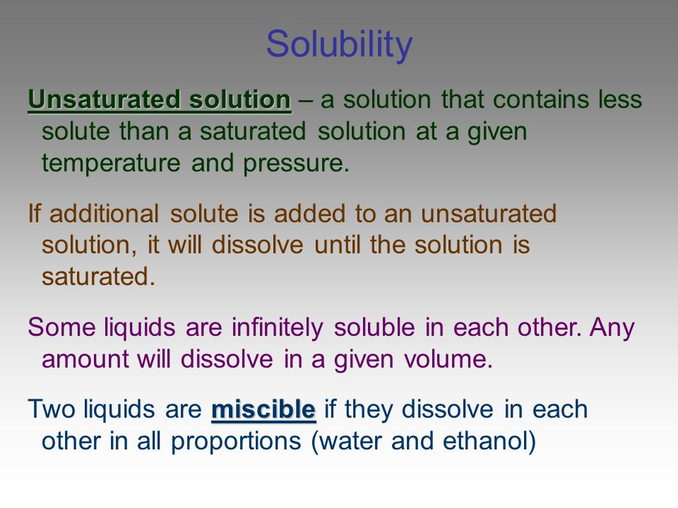 Solubility Unsaturated solution – a solution that contains less solute than a saturated solution at a given temperature and pressure.