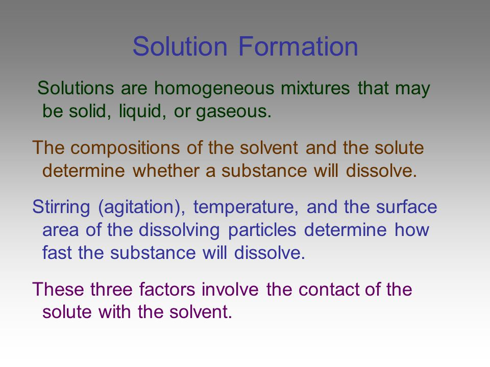 Solution Formation Solutions are homogeneous mixtures that may be solid, liquid, or gaseous.