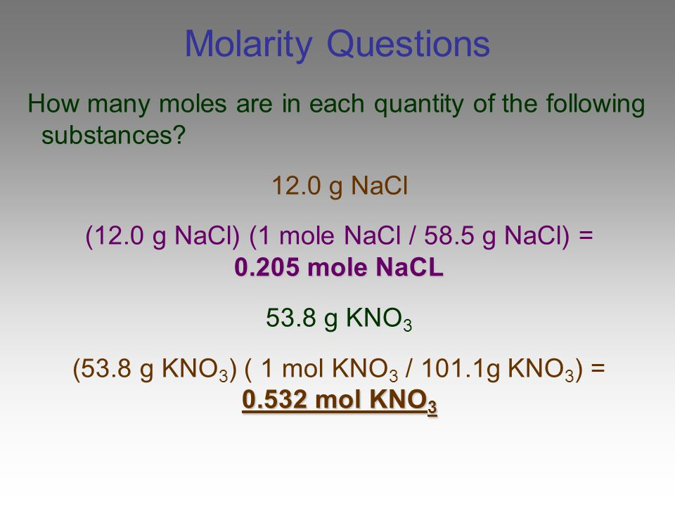 Molarity Questions How many moles are in each quantity of the following substances 12.0 g NaCl. (12.0 g NaCl) (1 mole NaCl / 58.5 g NaCl) =