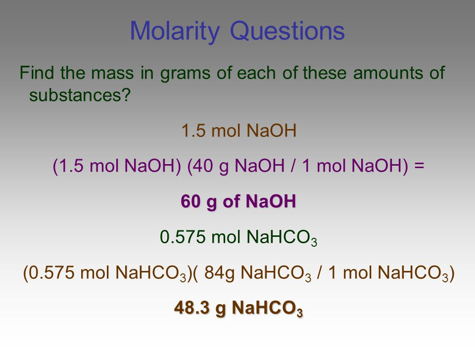 Molarity Questions Find the mass in grams of each of these amounts of substances 1.5 mol NaOH. (1.5 mol NaOH) (40 g NaOH / 1 mol NaOH) =