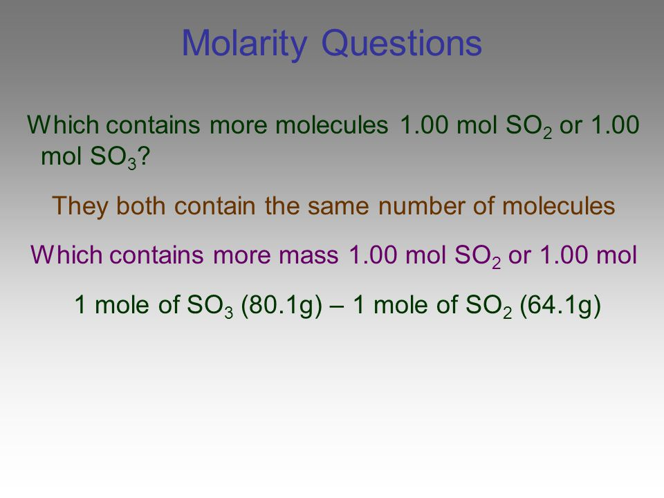 Molarity Questions Which contains more molecules 1.00 mol SO2 or 1.00 mol SO3 They both contain the same number of molecules.