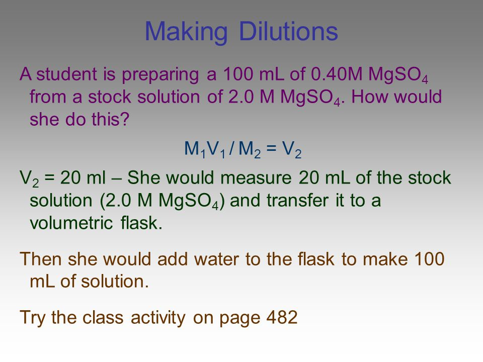 Making Dilutions A student is preparing a 100 mL of 0.40M MgSO4 from a stock solution of 2.0 M MgSO4. How would she do this