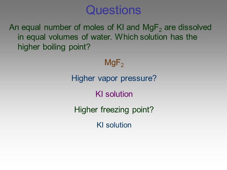 Questions An equal number of moles of KI and MgF2 are dissolved in equal volumes of water. Which solution has the higher boiling point