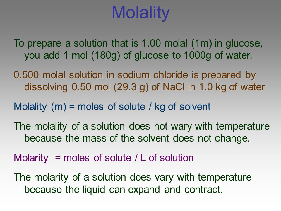 Molality To prepare a solution that is 1.00 molal (1m) in glucose, you add 1 mol (180g) of glucose to 1000g of water.