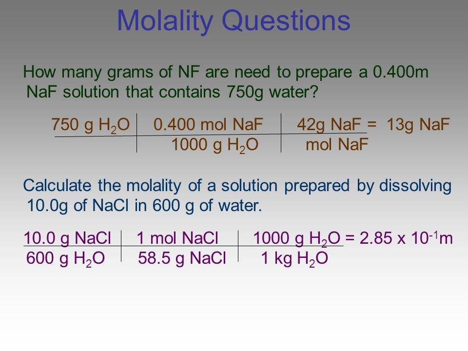 Molality Questions How many grams of NF are need to prepare a 0.400m NaF solution that contains 750g water