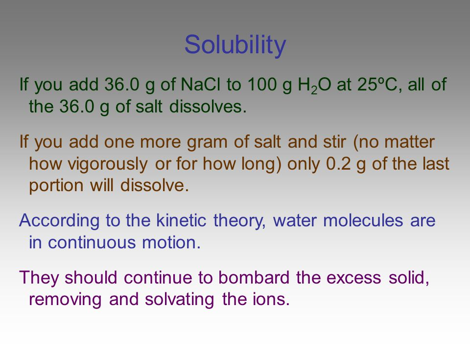 Solubility If you add 36.0 g of NaCl to 100 g H2O at 25ºC, all of the 36.0 g of salt dissolves.
