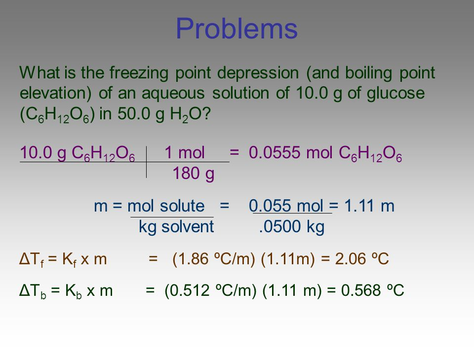 Problems What is the freezing point depression (and boiling point elevation) of an aqueous solution of 10.0 g of glucose (C6H12O6) in 50.0 g H2O