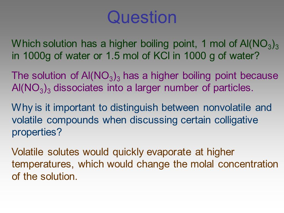 Question Which solution has a higher boiling point, 1 mol of Al(NO3)3 in 1000g of water or 1.5 mol of KCl in 1000 g of water