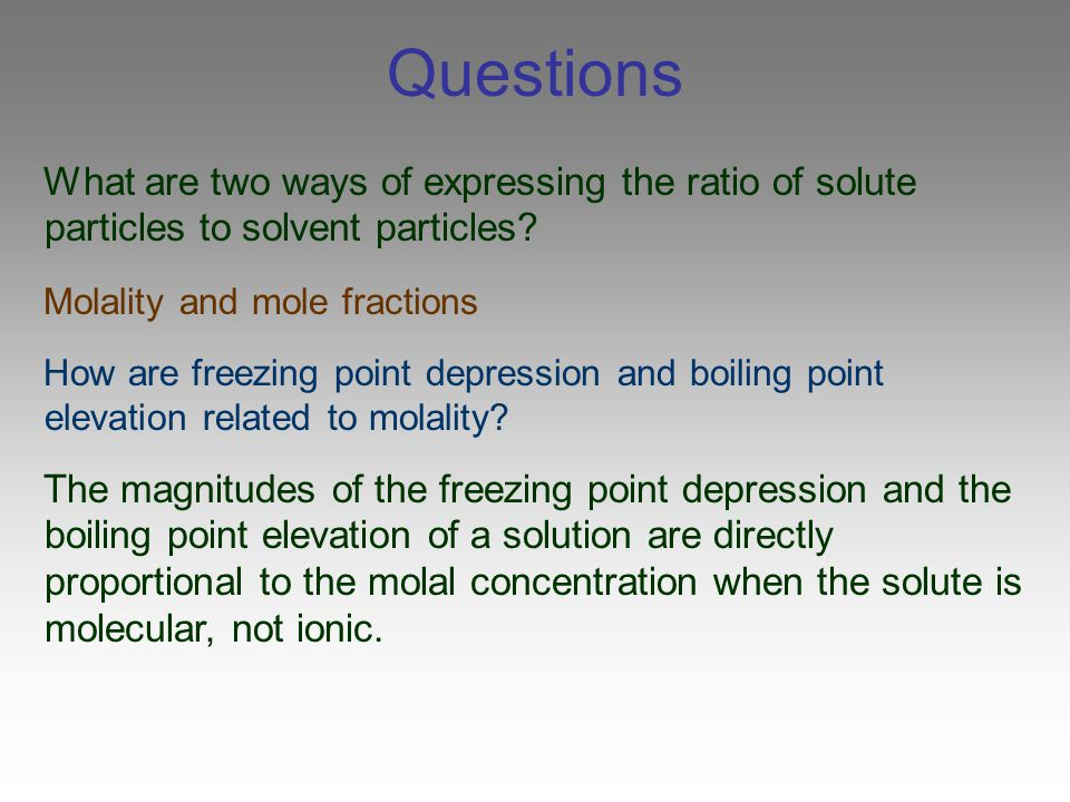 Questions What are two ways of expressing the ratio of solute particles to solvent particles Molality and mole fractions.