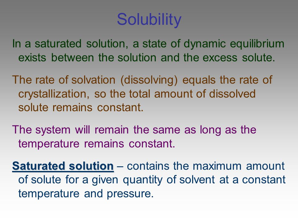 Solubility In a saturated solution, a state of dynamic equilibrium exists between the solution and the excess solute.