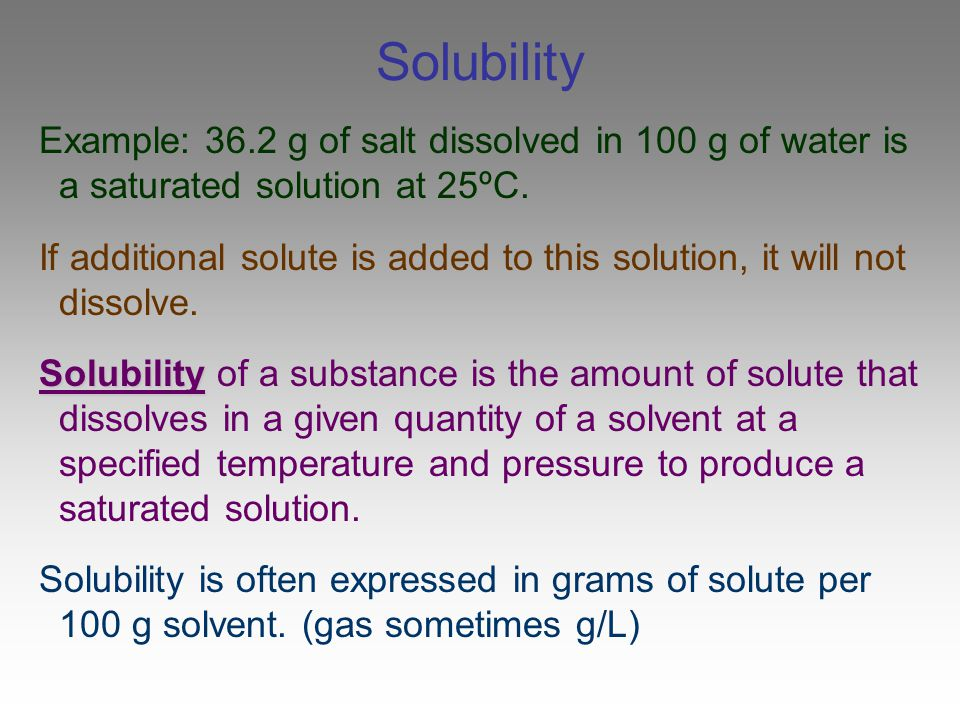 Solubility Example: 36.2 g of salt dissolved in 100 g of water is a saturated solution at 25ºC.