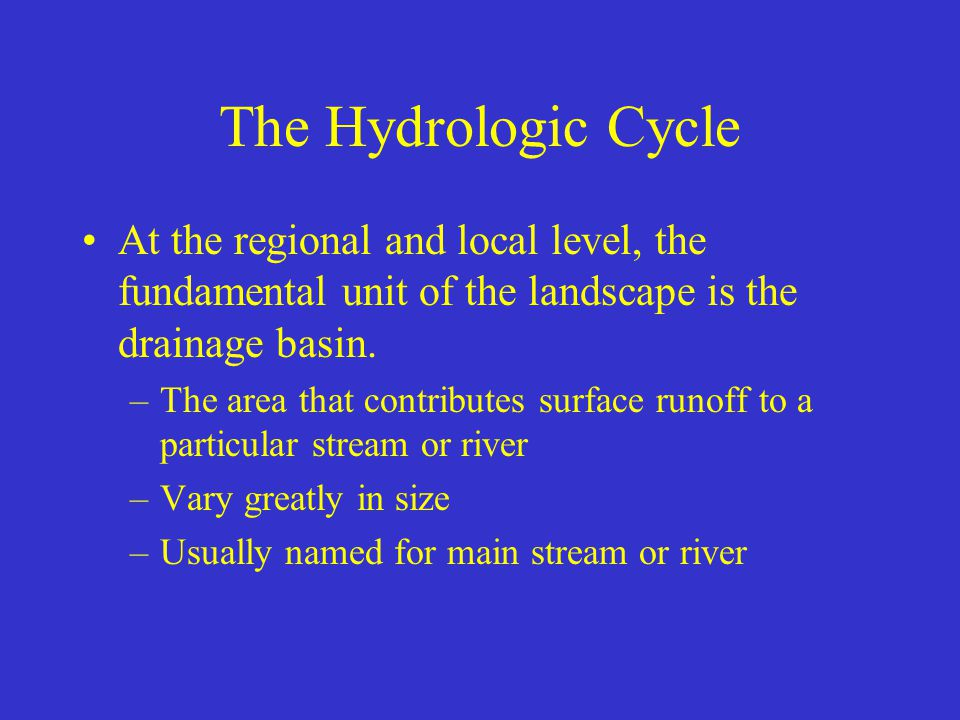 The Hydrologic Cycle At the regional and local level, the fundamental unit of the landscape is the drainage basin.
