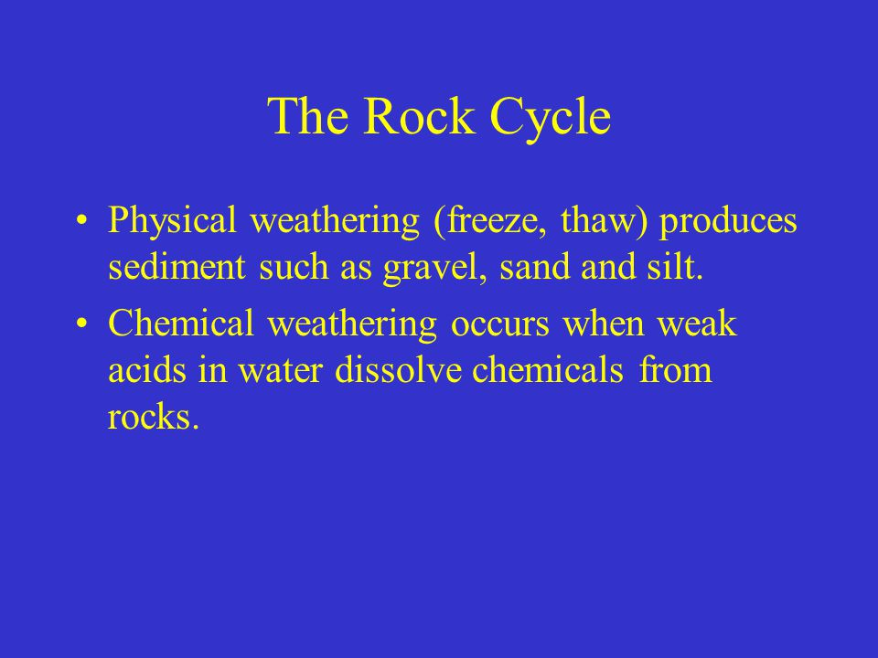 The Rock Cycle Physical weathering (freeze, thaw) produces sediment such as gravel, sand and silt.
