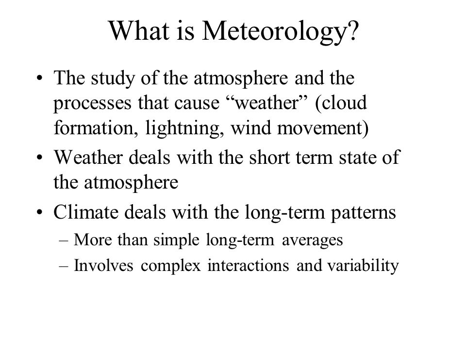 What is Meteorology The study of the atmosphere and the processes that cause weather (cloud formation, lightning, wind movement)