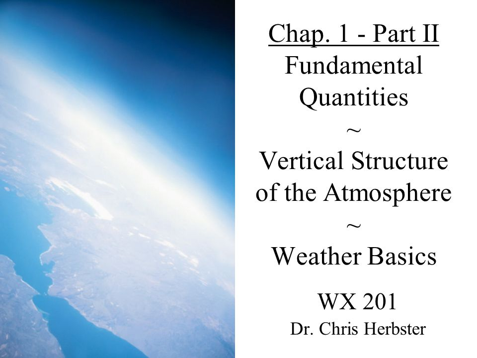 Chap. 1 - Part II Fundamental Quantities ~ Vertical Structure of the Atmosphere ~ Weather Basics