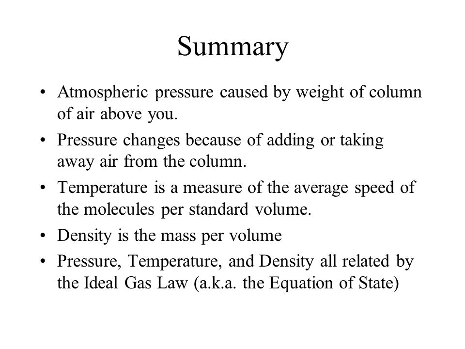 Summary Atmospheric pressure caused by weight of column of air above you. Pressure changes because of adding or taking away air from the column.