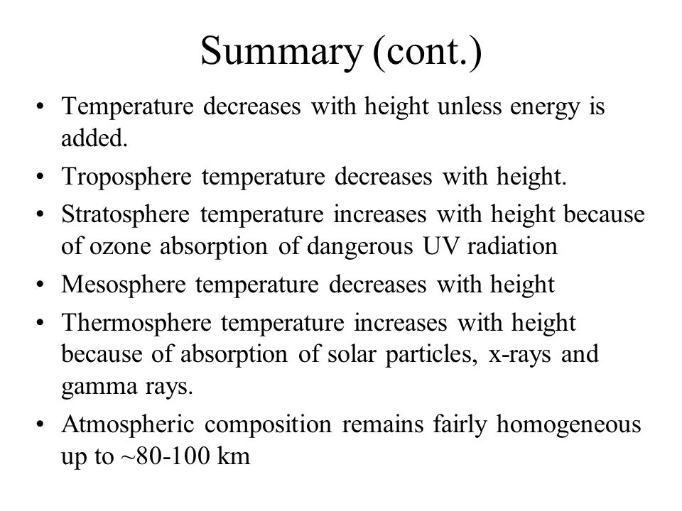 Summary (cont.) Temperature decreases with height unless energy is added. Troposphere temperature decreases with height.