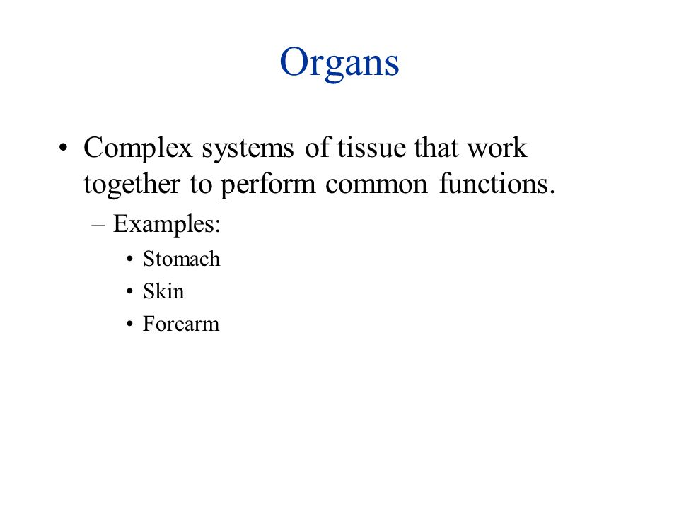 Organs Complex systems of tissue that work together to perform common functions. Examples: Stomach.