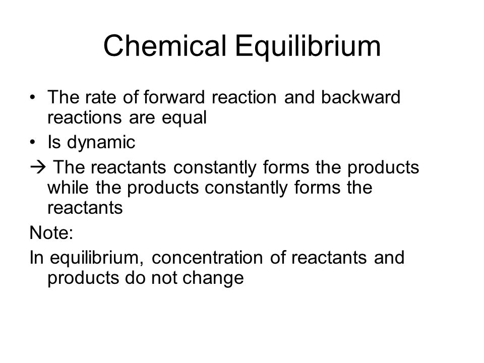 Chemical Equilibrium The rate of forward reaction and backward reactions are equal. Is dynamic.