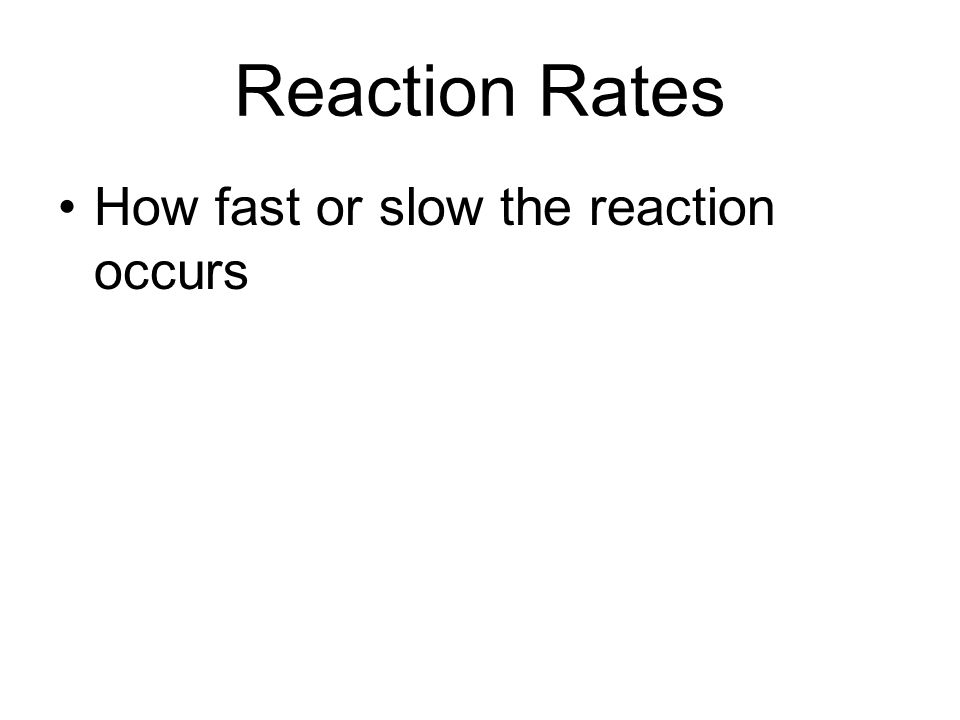 Reaction Rates How fast or slow the reaction occurs