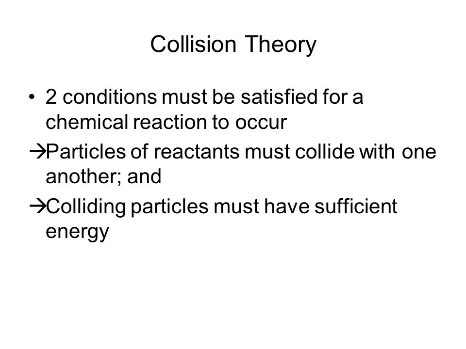 Collision Theory 2 conditions must be satisfied for a chemical reaction to occur. Particles of reactants must collide with one another; and.