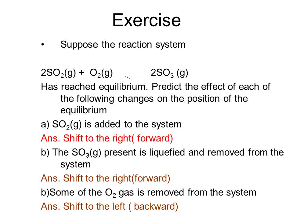 Exercise Suppose the reaction system 2SO2(g) + O2(g) 2SO3 (g)