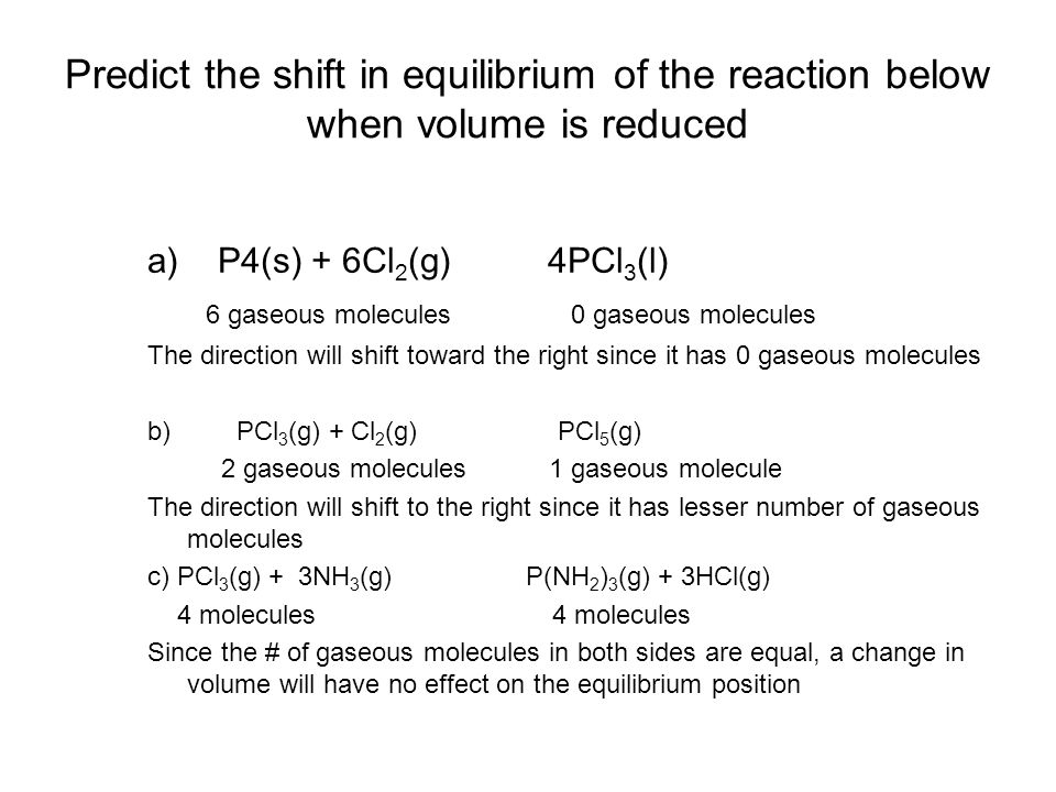 Predict the shift in equilibrium of the reaction below when volume is reduced