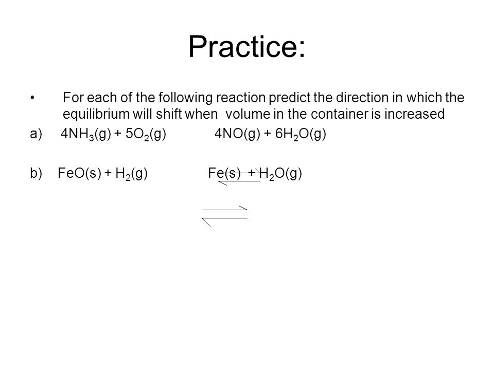 Practice: For each of the following reaction predict the direction in which the equilibrium will shift when volume in the container is increased.