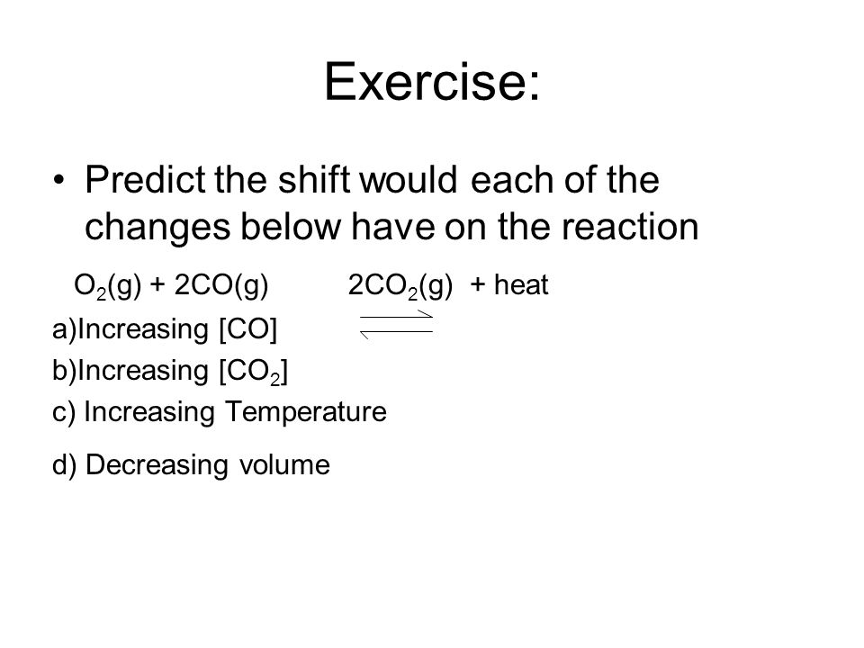 Exercise: Predict the shift would each of the changes below have on the reaction. O2(g) + 2CO(g) 2CO2(g) + heat.