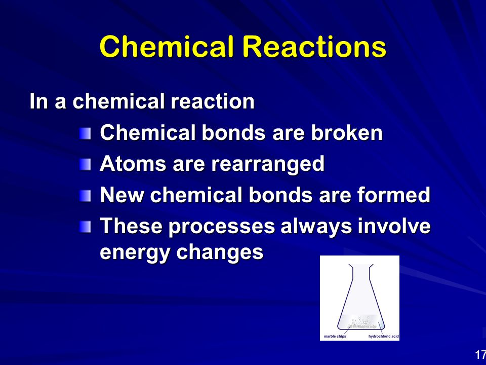 Chemical Reactions In a chemical reaction Chemical bonds are broken