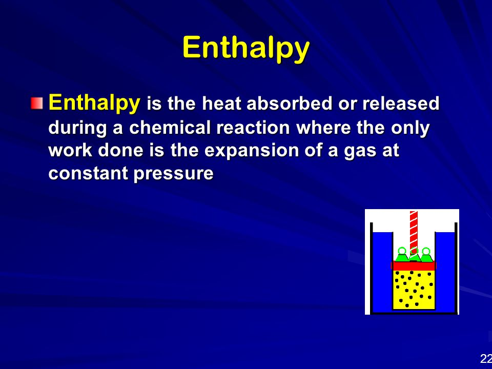 Enthalpy Enthalpy is the heat absorbed or released during a chemical reaction where the only work done is the expansion of a gas at constant pressure.