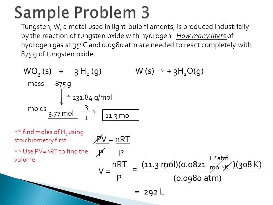 Sample Problem 3 WO3 (s) + 3 H2 (g) W (s) + 3H2O(g) PV = nRT P P nRT