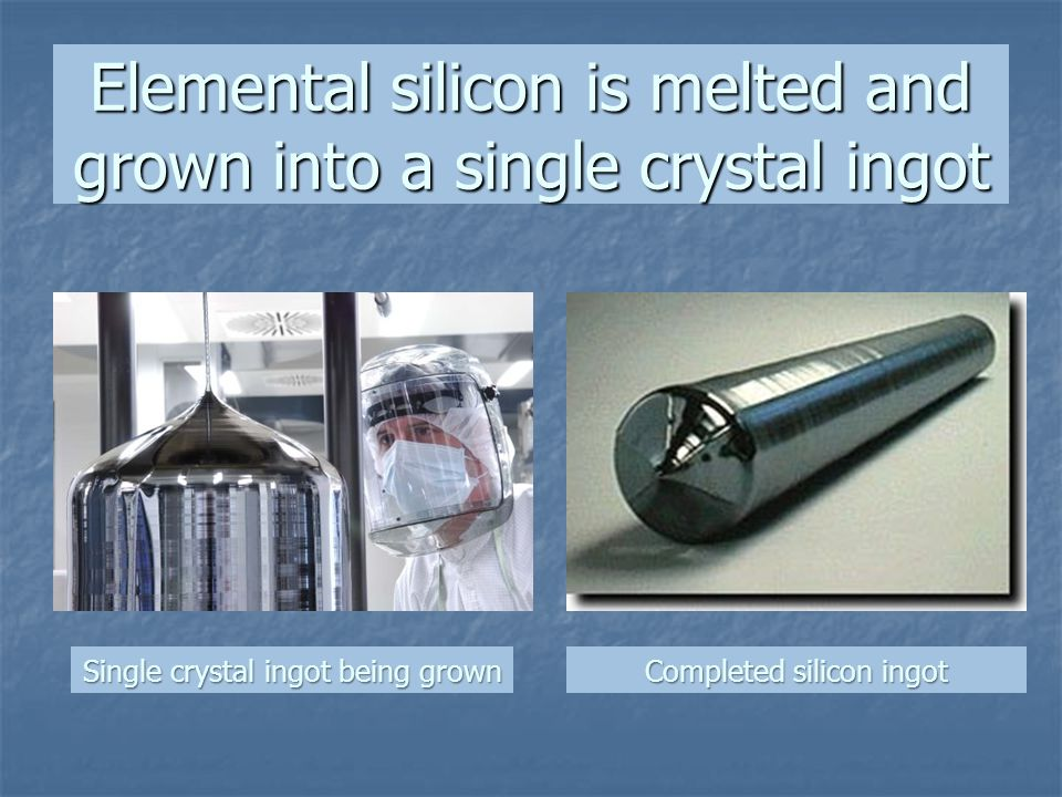 Elemental silicon is melted and grown into a single crystal ingot