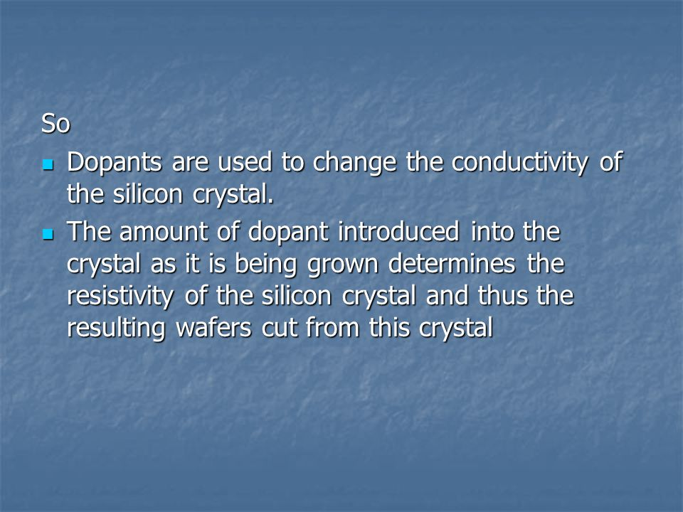 So Dopants are used to change the conductivity of the silicon crystal.