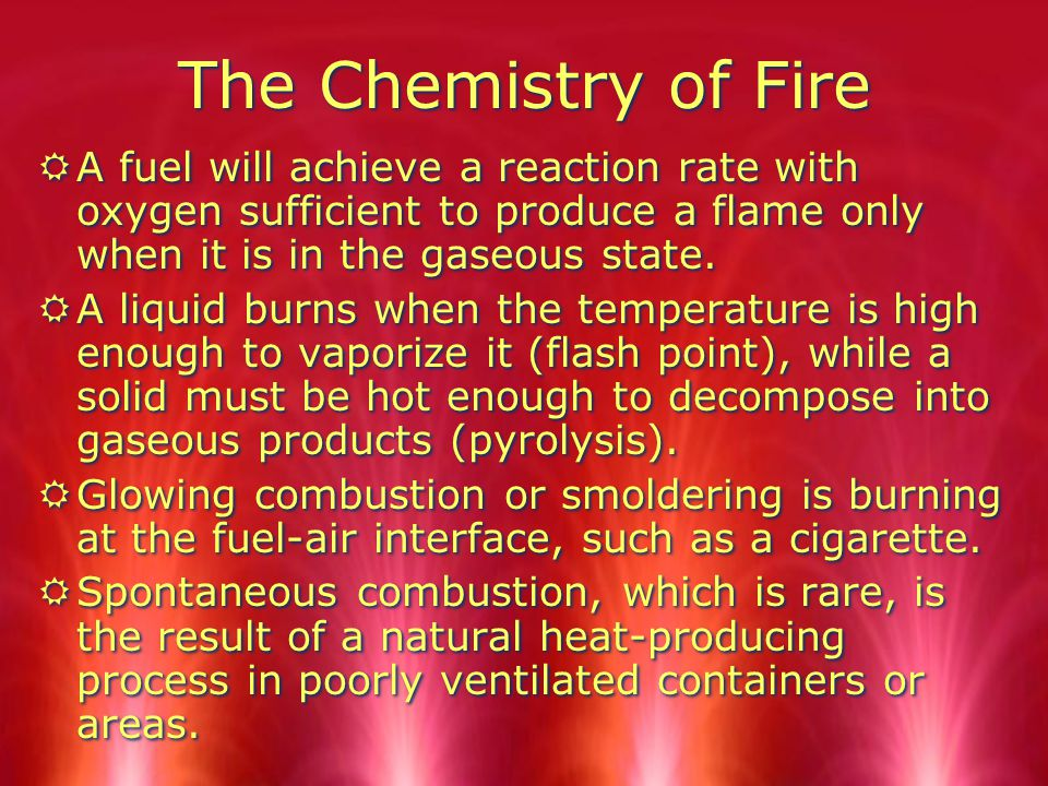 The Chemistry of Fire A fuel will achieve a reaction rate with oxygen sufficient to produce a flame only when it is in the gaseous state.