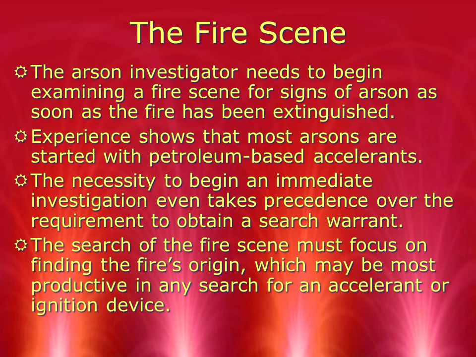 The Fire Scene The arson investigator needs to begin examining a fire scene for signs of arson as soon as the fire has been extinguished.