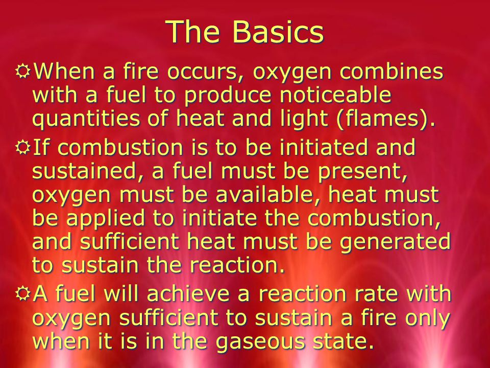 The Basics When a fire occurs, oxygen combines with a fuel to produce noticeable quantities of heat and light (flames).