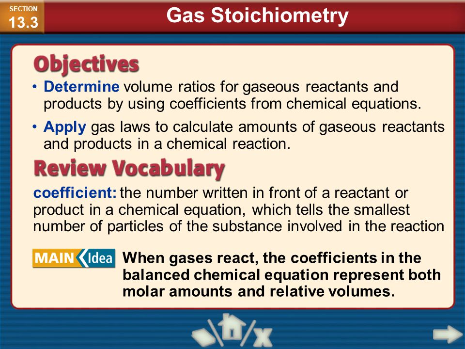 SECTION13.3 Gas Stoichiometry. Determine volume ratios for gaseous reactants and products by using coefficients from chemical equations.