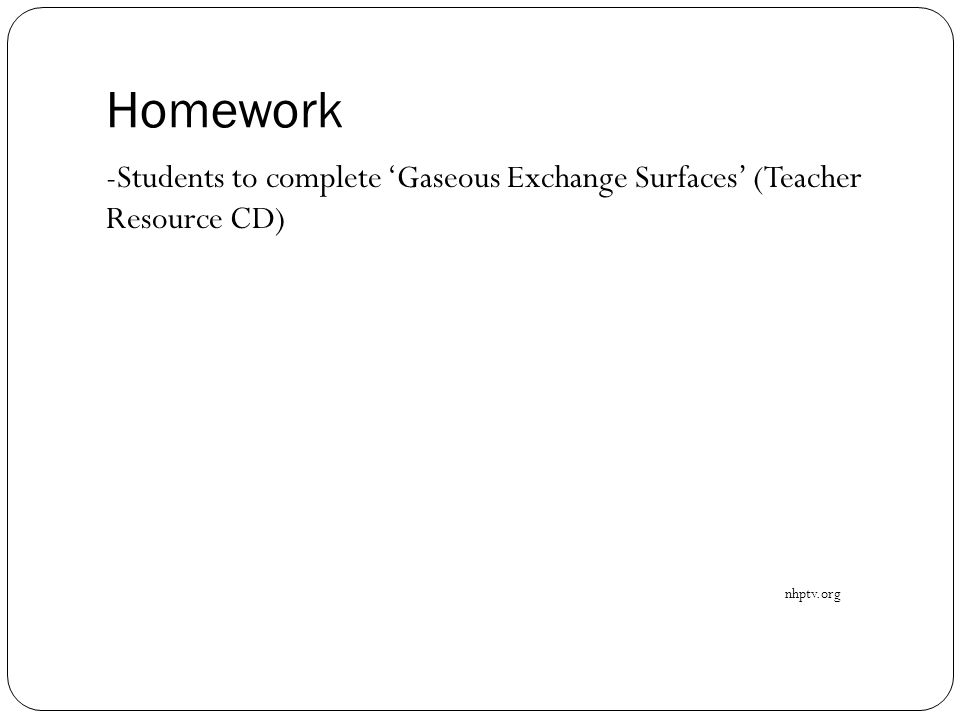 Homework -Students to complete 'Gaseous Exchange Surfaces' (Teacher Resource CD) nhptv.org