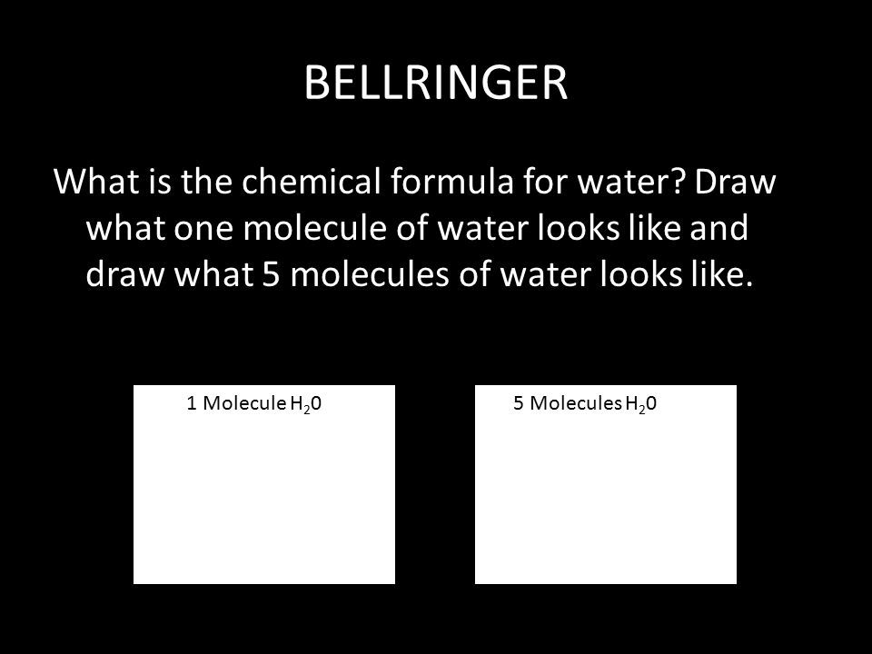 BELLRINGER What is the chemical formula for water Draw what one molecule of water looks like and draw what 5 molecules of water looks like.