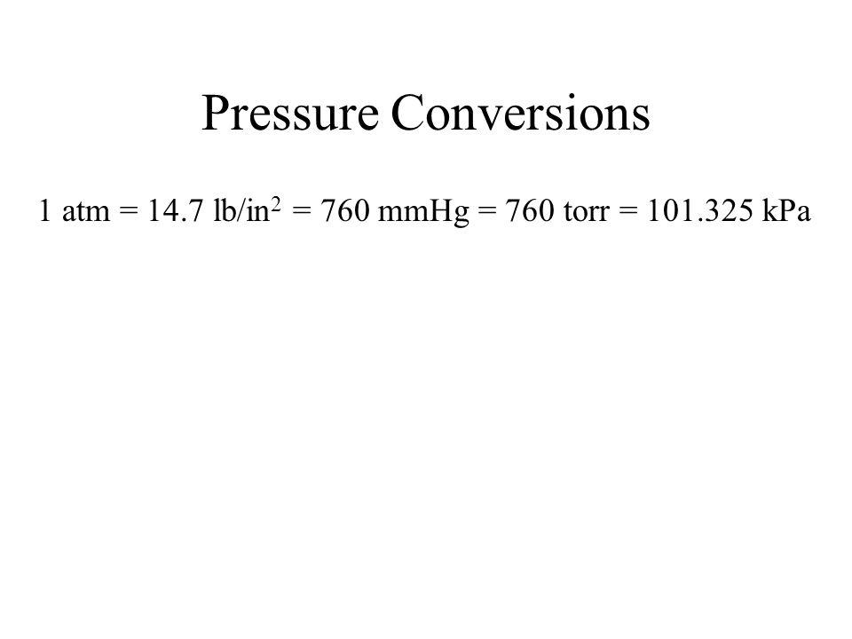 Pressure Conversions 1 atm = 14.7 lb/in2 = 760 mmHg = 760 torr = 101.325 kPa