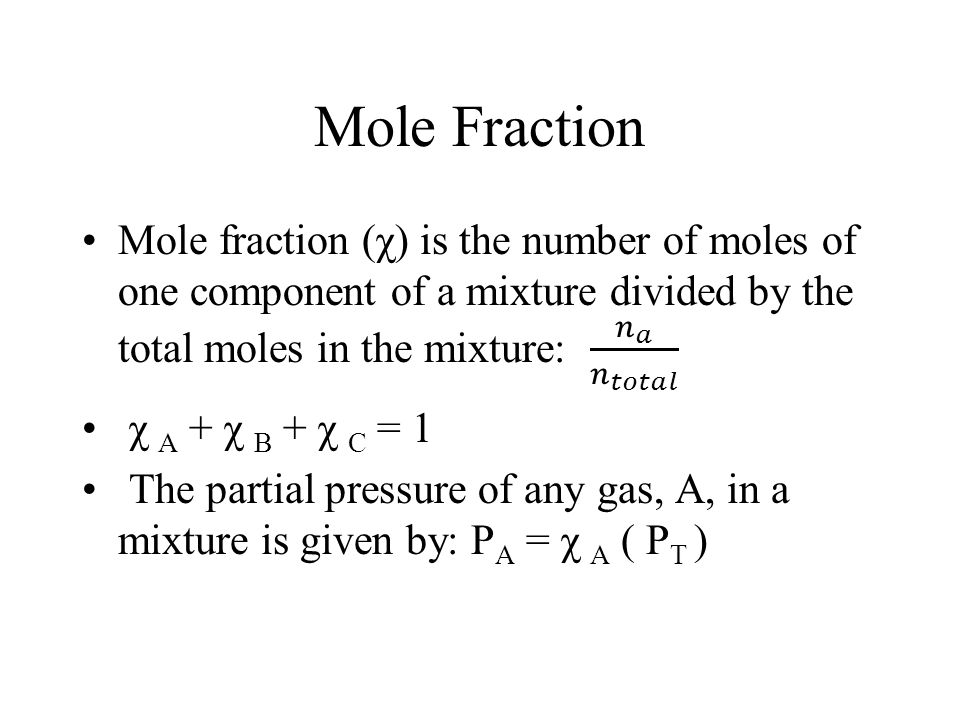 Mole Fraction Mole fraction (χ) is the number of moles of one component of a mixture divided by the total moles in the mixture: 𝑛 𝑎 𝑛 𝑡𝑜𝑡𝑎𝑙.