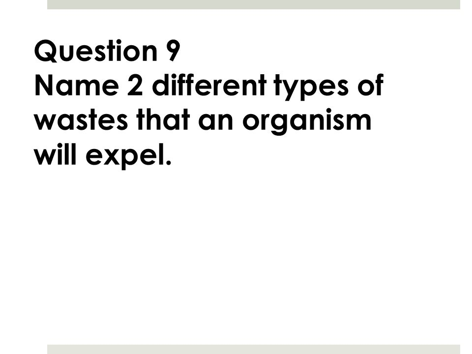 Question 9 Name 2 different types of wastes that an organism will expel.